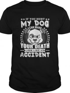 If your hurt my dog I can make your death look like an accident shirts