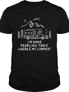 I'm Done Peopling Today Where's My Camper shirts