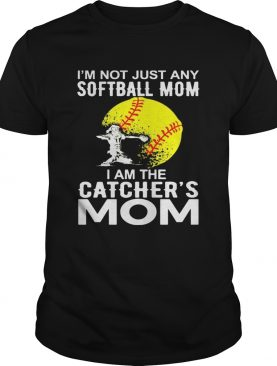 I'm Not just A Softball Mom I Am The Catcher's Mom Shirt
