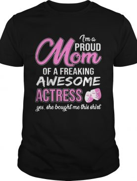 I'm Proud Mom Of Freaking Awesome Actress Gift Shirt