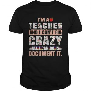 Im a teacher and I cant fix crazy all I can do is document it unisex