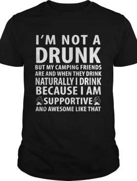 I'm not a drunk but my camping friends are and when they drink naturally shirt