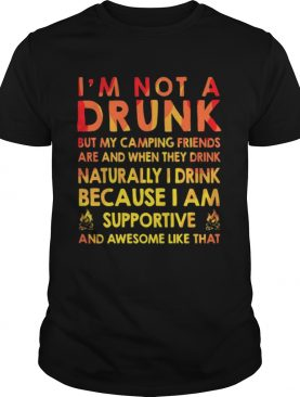 I'm not a drunk but my camping friends are and when they drink naturally I drink because I am supportive and awesome like that shirts