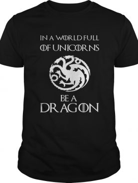 In a world full of unicorns be a dragon Game of Thrones shirt