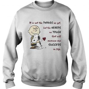 It is not the things we yet but the hearts we touch that will Snoopy and Charlie Brown sweatshirt