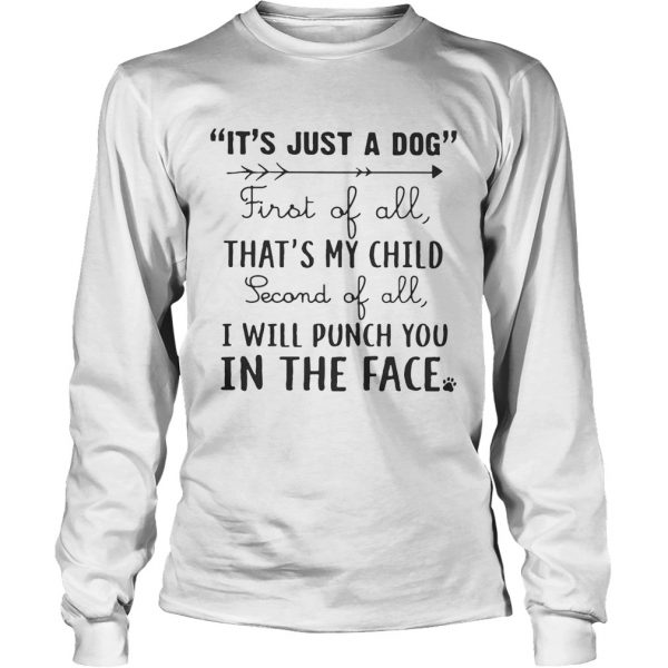 Its just a dog first of all thats my child second of all I will punch you in the face longsleeve tee