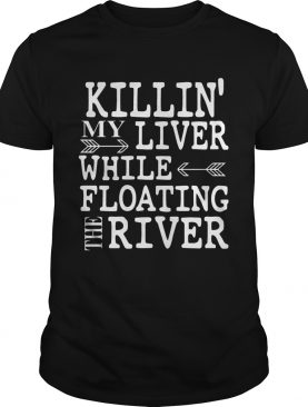 Killin' My Liver While Floating The River shirt