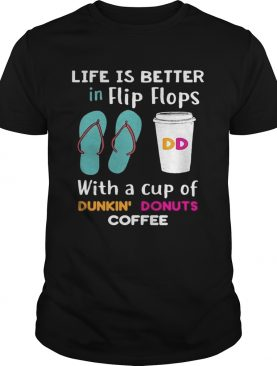 Life is better in flip flops with a cup of dunkin donuts coffee shirt