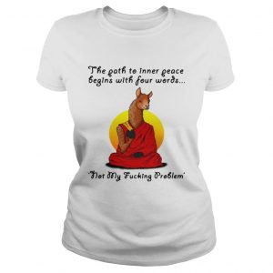 Llama the path to inner peace begin with four words not my fucking problem ladies tee