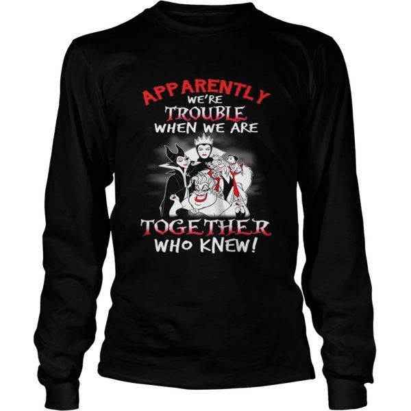 Maleficent apparently were trouble when we are together who knew longsleeve tee