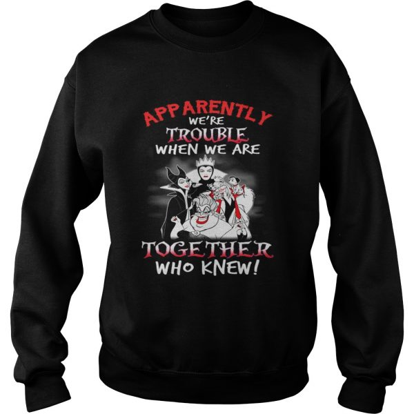 Maleficent apparently were trouble when we are together who knew sweatshirt