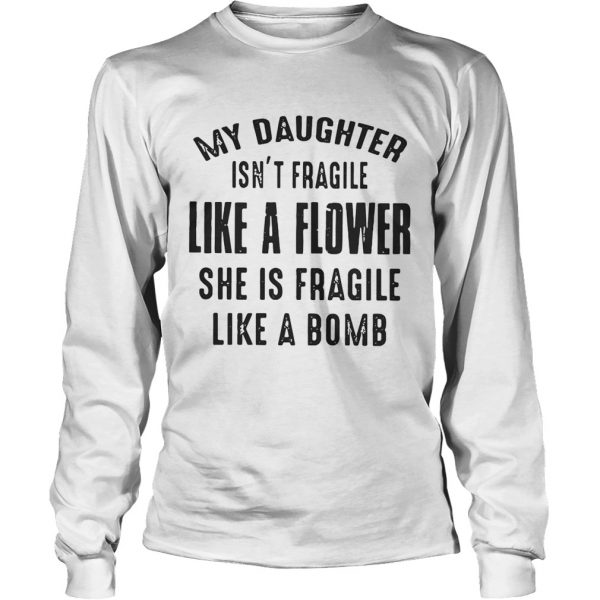 My daughter isnt fragile like a flower she is fragile like a bomb longsleeve tee