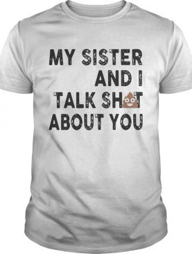 My sister and I talk shit about you shirt