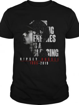 Nipsey Hussle 1985 2019 having strong enemies is a blessing shirts