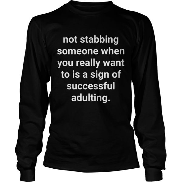 Not stabbing someone when you really want to is a sign of successful adulting longsleeve tee