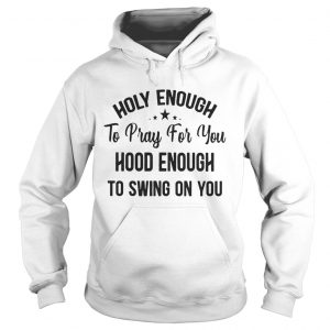 Official Stars Holy enough to pray for you hood enough to swing on you hoodie