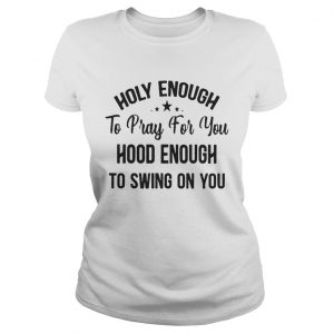 Official Stars Holy enough to pray for you hood enough to swing on you ladies tee