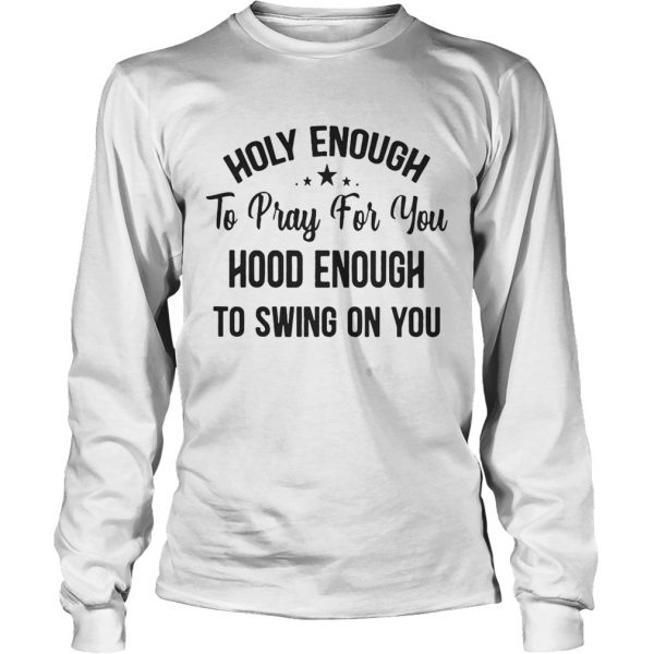 Official Stars Holy enough to pray for you hood enough to swing on you longsleeve tee