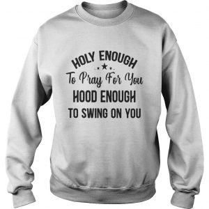 Official Stars Holy enough to pray for you hood enough to swing on you sweatshirt