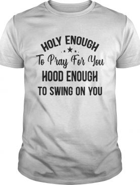 Official Stars Holy enough to pray for you hood enough to swing on you shirt