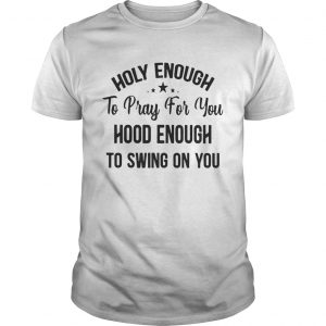 Official Stars Holy enough to pray for you hood enough to swing on you unisex