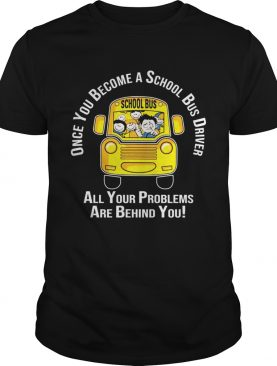 Once you become a school bus driver all your problem are behind you shirt
