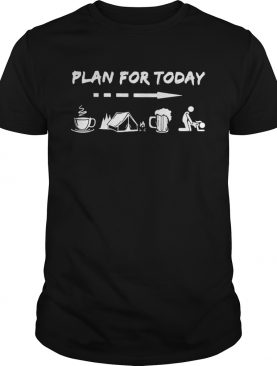 Plan for today are coffee camping beer and sex shirt
