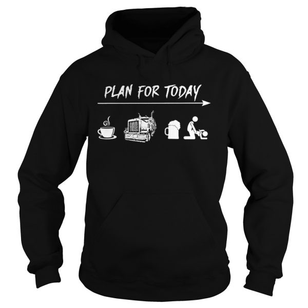 Plan for today coffee trucker and sex hoodie