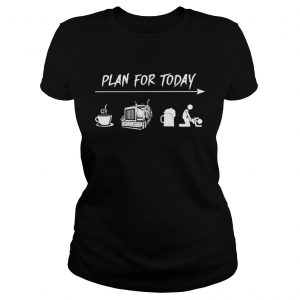 Plan for today coffee trucker and sex ladies tee