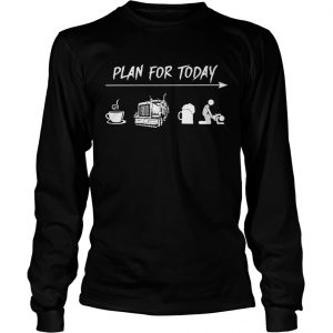 Plan for today coffee trucker and sex longsleeve tee