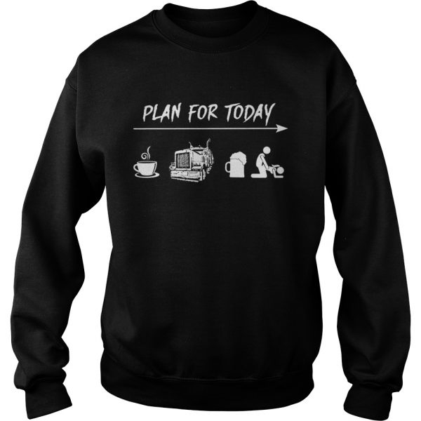 Plan for today coffee trucker and sex sweatshirt