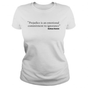 Prejudice is an emotional commitment to ignorance ladies tee