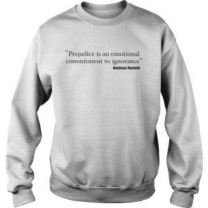 Prejudice is an emotional commitment to ignorance sweatshirt