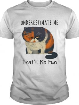 Pudge the Cat underestimate me that'll be fun shirts