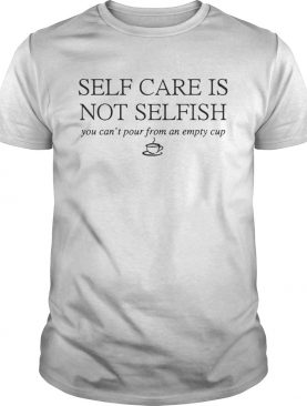 Self Care Is Not Selfish You Can't Pour From An Empty Cup shirt