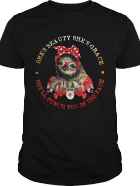 Sloth and flower she's beauty she's grace she'll punch you in the face shirts