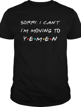 Sorry I can't I'm moving to Yemen shirt