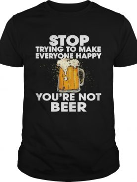 Stop Trying To Make Everyone Happy You're Not Beer shirt