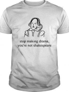 Stop making drama you're not Shakespeare shirts