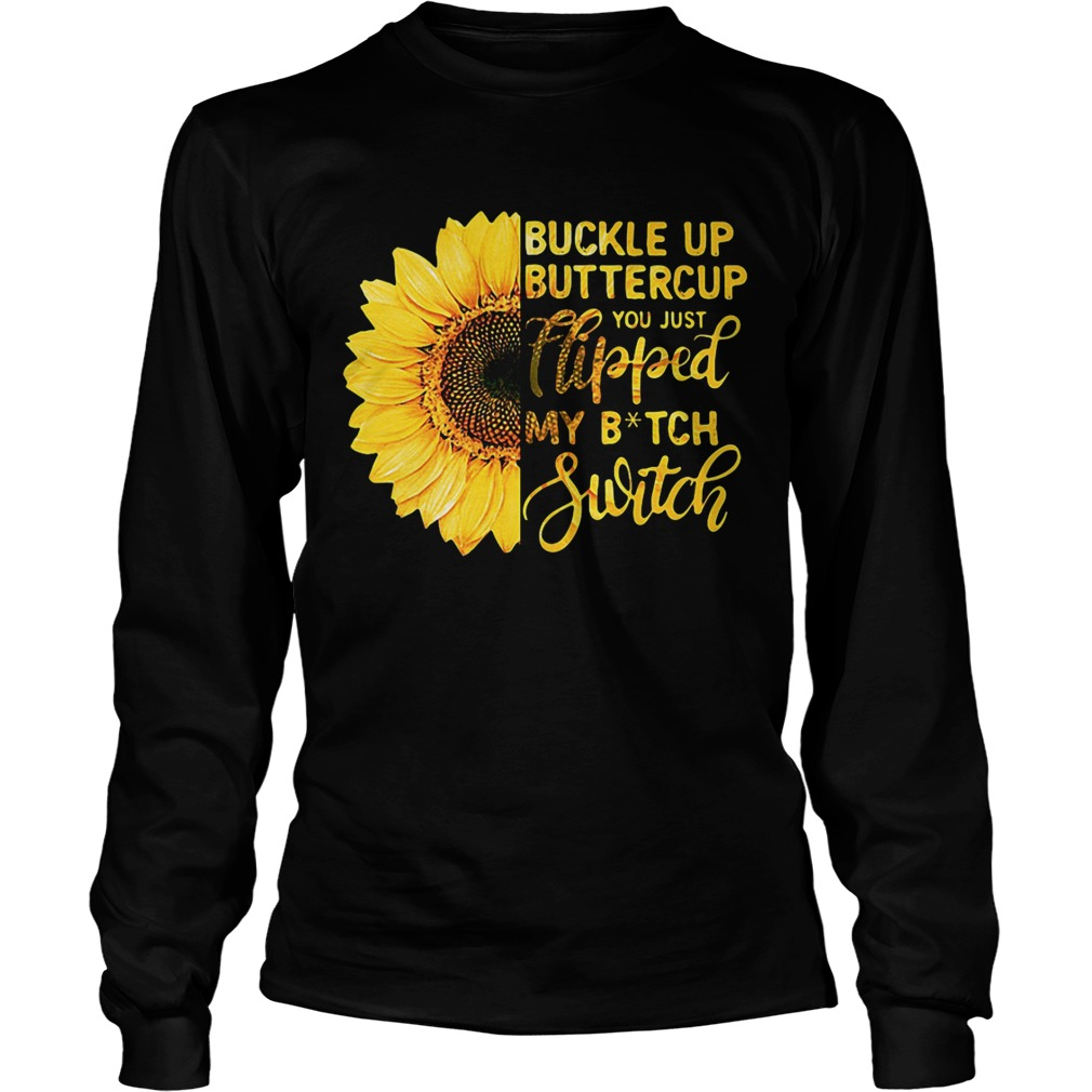 e953736ce Sunflower buckle up buttercup you just flipped my bitch switch longsleeve  tee