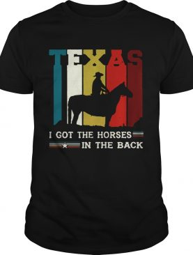 Texas i got the horses in the back shirt