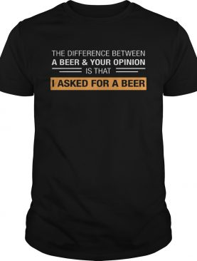 The Difference Between A Beer & Your Opinion Is That I Asked For A Beer shirt