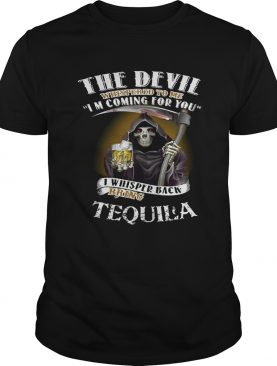 The devil whispered to me I'm coming for you I whisper back bring Tequila shirt