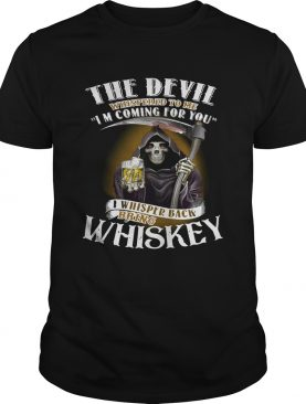 The devil whispered to me I'm coming for you I whisper back bring Whiskey shirt