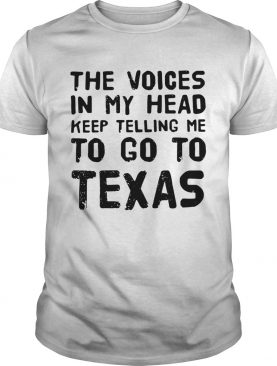 The voices in my head telling me to go to Texas shirt