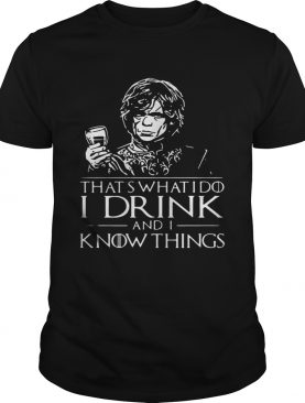 Tyrion Lannister That 's what I do I drink and I know things shirts