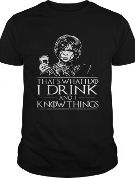 Tyrion Lannister What's what I do I drink and I know things shirt