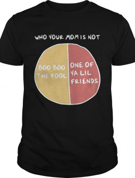 Who your mom is not boo boo the fool or one of ya lil friends shirt