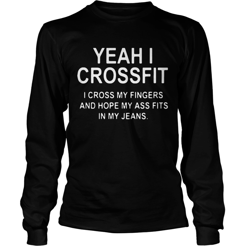 4501320ed7 Yeah I crossfit I cross my fingers and hope my ass fits in my jeans  longsleeve