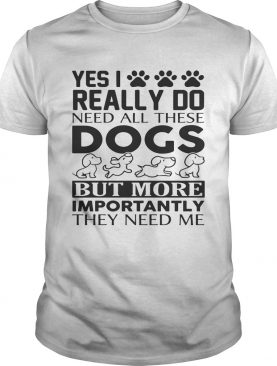 Yes I really do need all their dogs but more importantly they need me shirt